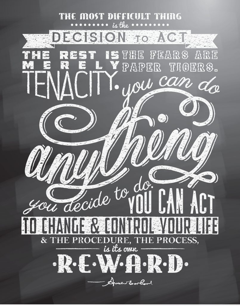 The most difficult thing is the decision to act, the rest is merely tenacity. The fears are paper tigers. You can do anything you decide to do. You can act to change and control your life; and the procedure , the process is its own reward.